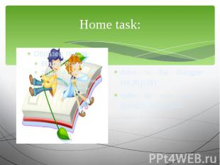 Home task: listen to the dialogue (ex.26 p.34) make up your own dialogue, using