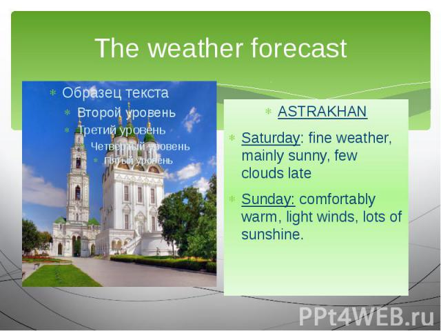 The weather forecast ASTRAKHAN Saturday: fine weather, mainly sunny, few clouds late Sunday: comfortably warm, light winds, lots of sunshine.