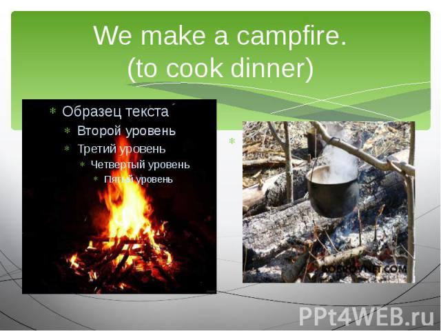 We make a campfire. (to cook dinner) We are going to…
