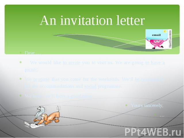 An invitation letter Dear …, We would like to invite you to visit us. We are going to have a picnic. We propose that you come for the weekends. We'll be responsible for the accommodations and social programme. We hope we'll have a good time. Yours s…