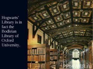 Hogwarts' Library is in fact the Bodleian Library of Oxford University. Hogwarts