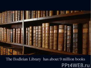 The Bodleian Library has about 9 million books The Bodleian Library has about 9