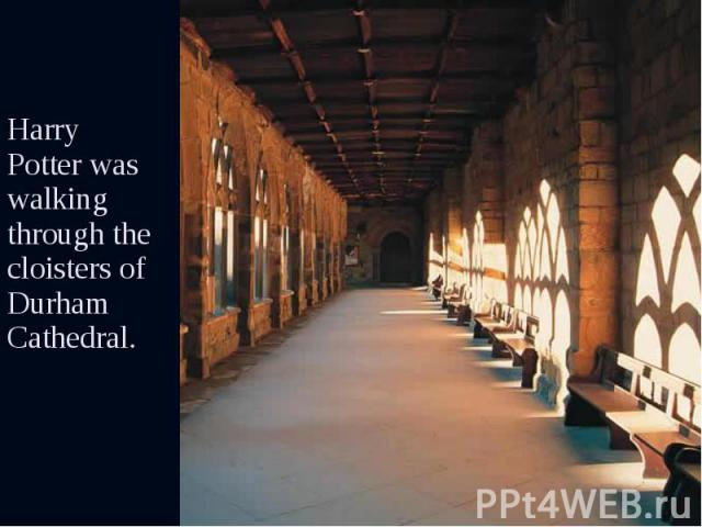 Harry Potter was walking through the cloisters of Durham Cathedral. Harry Potter was walking through the cloisters of Durham Cathedral.