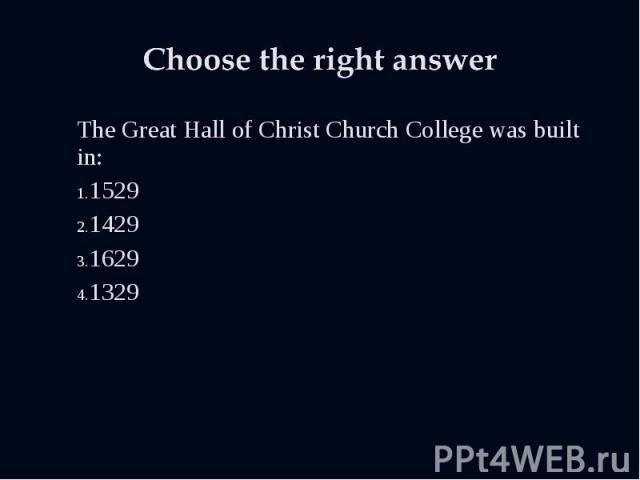 The Great Hall of Christ Church College was built in: The Great Hall of Christ Church College was built in: 1529 1429 1629 1329