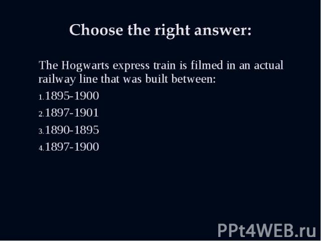 The Hogwarts express train is filmed in an actual railway line that was built between: The Hogwarts express train is filmed in an actual railway line that was built between: 1895-1900 1897-1901 1890-1895 1897-1900