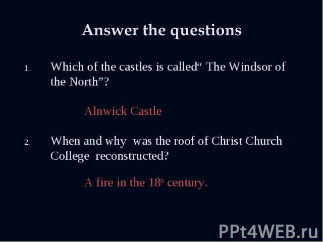 """Which of the castles is called"""" The Windsor of the North""""? Which of the castles is called"""" The Windsor of the North""""? Alnwick Castle When and why was the roof of Christ Church College reconstructed? A fire in the 18th century."""