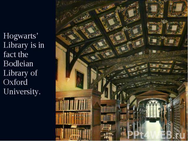 Hogwarts' Library is in fact the Bodleian Library of Oxford University. Hogwarts' Library is in fact the Bodleian Library of Oxford University.