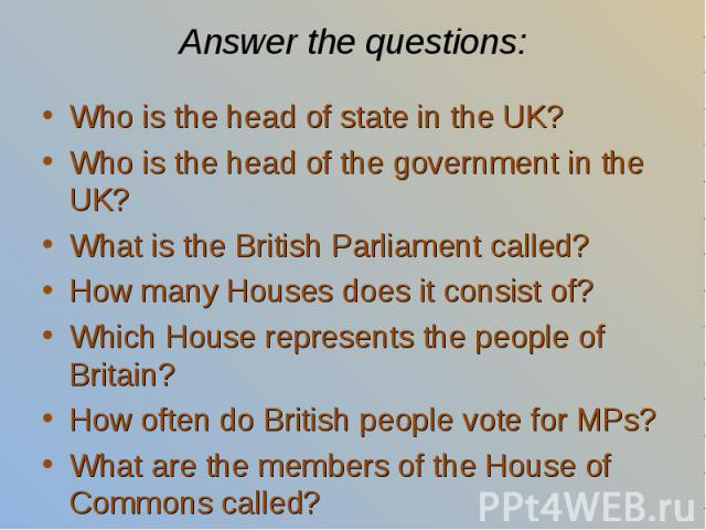 Who is the head of state in the UK? Who is the head of state in the UK? Who is the head of the government in the UK? What is the British Parliament called? How many Houses does it consist of? Which House represents the people of Britain? How often d…