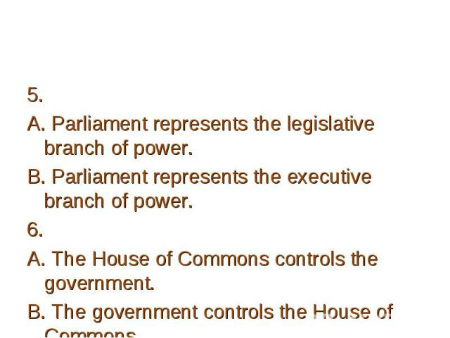 5. 5. A. Parliament represents the legislative branch of power. B. Parliament represents the executive branch of power. 6. A. The House of Commons controls the government. B. The government controls the House of Commons. 7. A. The House of Lords has…