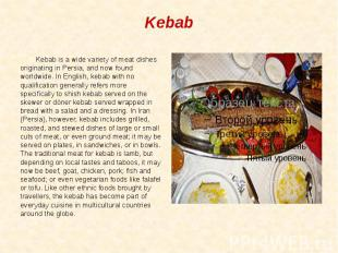 Kebab Kebab is a wide variety of meat dishes originating in Persia, and now foun