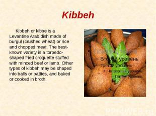 Kibbeh Kibbeh or kibbe is a Levantine Arab dish made of burgul (crushed wheat) o