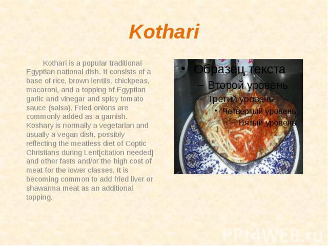 Kothari Kothari is a popular traditional Egyptian national dish. It consists of a base of rice, brown lentils, chickpeas, macaroni, and a topping of Egyptian garlic and vinegar and spicy tomato sauce (salsa). Fried onions are commonly added as a gar…