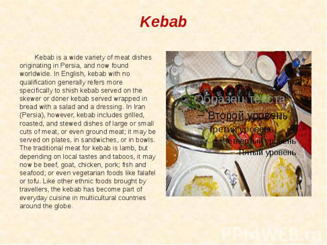 Kebab Kebab is a wide variety of meat dishes originating in Persia, and now found worldwide. In English, kebab with no qualification generally refers more specifically to shish kebab served on the skewer or döner kebab served wrapped in bread with a…