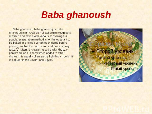 Baba ghanoush Baba ghanoush, baba ghannouj or baba ghannoug is an Arab dish of aubergine (eggplant) mashed and mixed with various seasonings. A popular preparation method is for the eggplant to be baked or broiled over an open flame before peeling, …