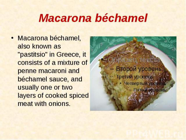 """Macarona béchamel Macarona béchamel, also known as """"pastitsio"""" in Greece, it consists of a mixture of penne macaroni and béchamel sauce, and usually one or two layers of cooked spiced meat with onions."""