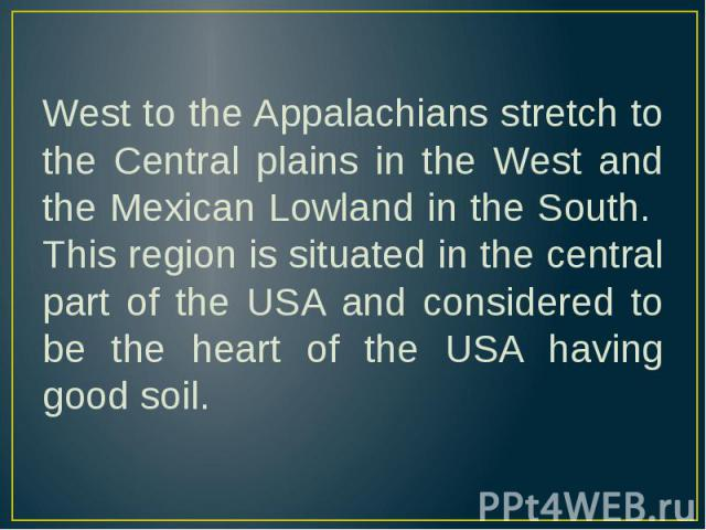 West to the Appalachians stretch to the Central plains in the West and the Mexican Lowland in the South. This region is situated in the central part of the USA and considered to be the heart of the USA having good soil. West to the Appalachians stre…