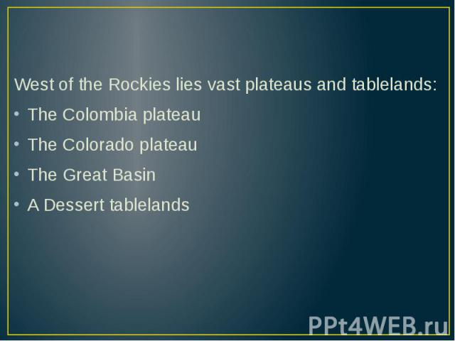 West of the Rockies lies vast plateaus and tablelands: West of the Rockies lies vast plateaus and tablelands: The Colombia plateau The Colorado plateau The Great Basin A Dessert tablelands