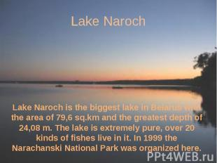 Lake Naroch Lake Naroch is the biggest lake in Belarus with the area of 79,6 sq.