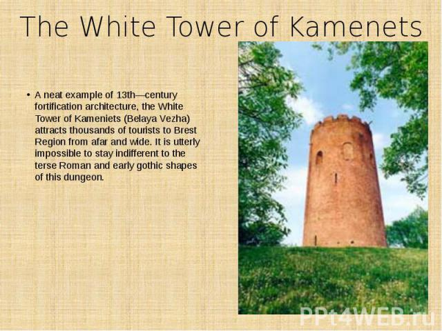 The White Tower of Kamenets A neat example of 13th―century fortification architecture, the White Tower of Kameniets (Belaya Vezha) attracts thousands of tourists to Brest Region from afar and wide. It is utterly impossible to stay indifferent to the…