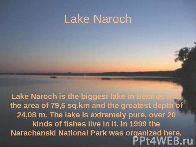 Lake Naroch Lake Naroch is the biggest lake in Belarus with the area of 79,6 sq.km and the greatest depth of 24,08 m. The lake is extremely pure, over 20 kinds of fishes live in it. In 1999 the Narachanski National Park was organized here.