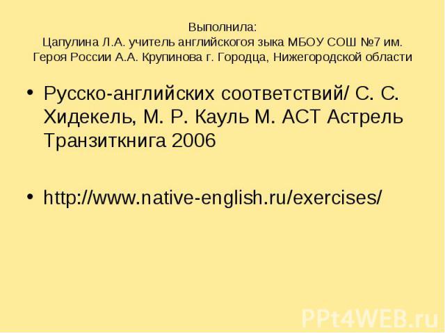 Русско-английских соответствий/ С. С. Хидекель, М. Р. Кауль М. ACT Aстрель Транзиткнига 2006 Русско-английских соответствий/ С. С. Хидекель, М. Р. Кауль М. ACT Aстрель Транзиткнига 2006 http://www.native-english.ru/exercises/