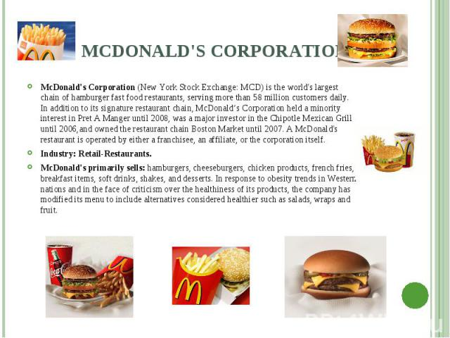 McDonald's Corporation (New York Stock Exchange: MCD) is the world's largest chain of hamburger fast food restaurants, serving more than 58 million customers daily. In addition to its signature restaurant chain, McDonald's Corporation held a mi…