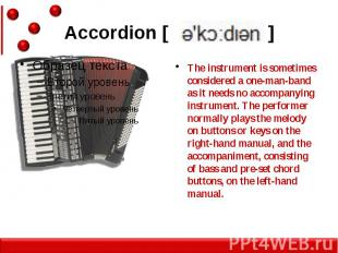 Accordion [ ] The instrument is sometimes considered a one-man-band as it needs
