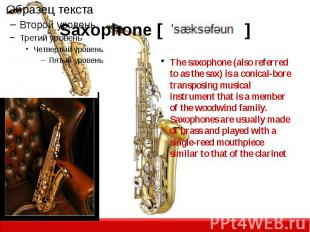 Saxophone [ ] The saxophone (also referred to as the sax) is a conical-bore tran