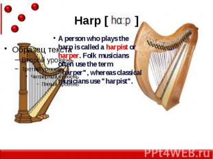Harp [ ] A person who plays the harp is called a harpist or harper. Folk musicia
