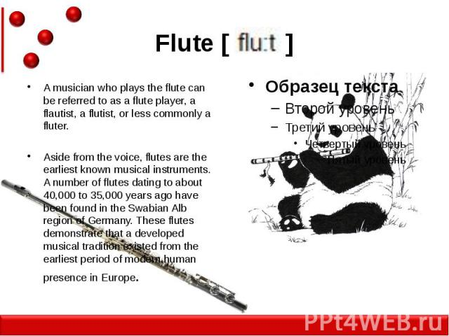 Flute [ ] A musician who plays the flute can be referred to as a flute player, a flautist, a flutist, or less commonly a fluter. Aside from the voice, flutes are the earliest known musical instruments. A number of flutes dating to about 40,000 to 35…