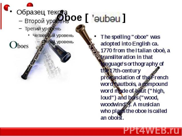 """Oboe [ ] The spelling """"oboe"""" was adopted into English ca. 1770 from the Italian oboè, a transliteration in that language's orthography of the 17th-century pronunciation of the French word hautbois, a compound word made of haut (""""high,…"""