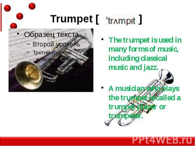 Trumpet [ ] The trumpet is used in many forms of music, including classical music and jazz. A musician who plays the trumpet is called a trumpet player or trumpeter.