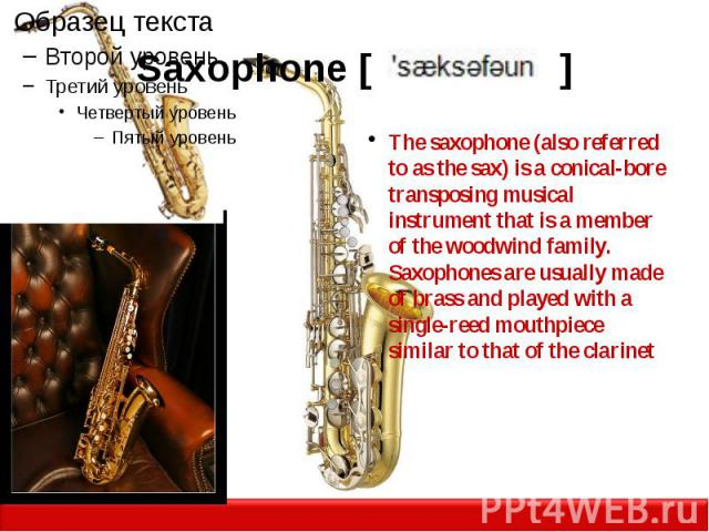 Saxophone [ ] The saxophone (also referred to as the sax) is a conical-bore transposing musical instrument that is a member of the woodwind family. Saxophones are usually made of brass and played with a single-reed mouthpiece similar to that of the …