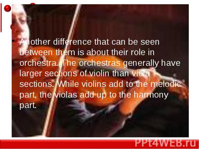 Another difference that can be seen between them is about their role in orchestra. The orchestras generally have larger sections of violin than viola sections. While violins add to the melodic part, the violas add up to the harmony part.