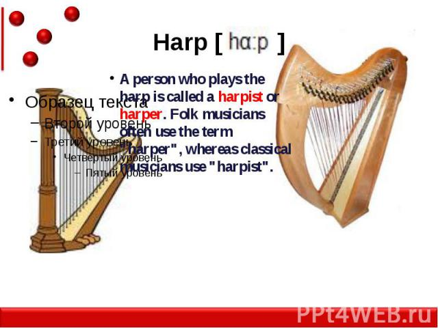 """Harp [ ] A person who plays the harp is called a harpist or harper. Folk musicians often use the term """"harper"""", whereas classical musicians use """"harpist""""."""