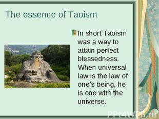 In short Taoism was a way to attain perfect blessedness. When universal law is t