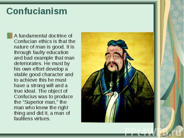 A fundamental doctrine of Confucian ethics is that the nature of man is good. It is through faulty education and bad example that man deteriorates. He must by his own effort develop a stable good character and to achieve this he must have a strong w…
