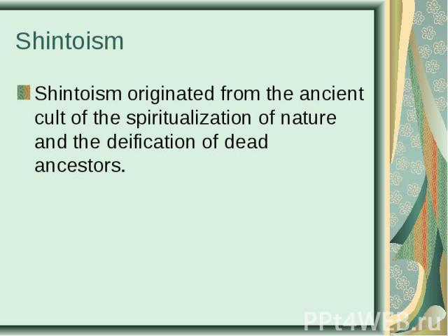 Shintoismoriginated fromthe ancient cult ofthe spiritualization of nature and the deification ofdead ancestors. Shintoismoriginated fromthe ancient cult ofthe spiritualization of nature and the deifica…