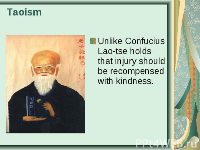 Unlike Confucius Lao-tse holds that injury should be recompensed with kindness. Unlike Confucius Lao-tse holds that injury should be recompensed with kindness.
