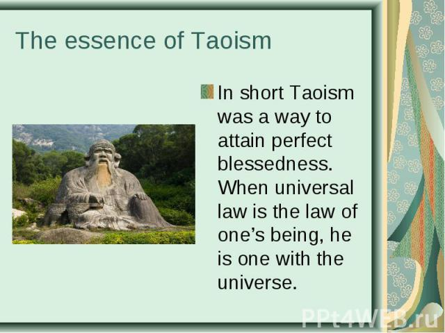 In short Taoism was a way to attain perfect blessedness. When universal law is the law of one's being, he is one with the universe. In short Taoism was a way to attain perfect blessedness. When universal law is the law of one's being, he is one with…
