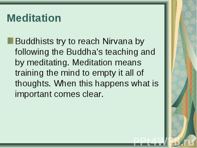 Buddhists try to reach Nirvana by following the Buddha's teaching and by meditating. Meditation means training the mind to empty it all of thoughts. When this happens what is important comes clear. Buddhists try to reach Nirvana by following the Bud…