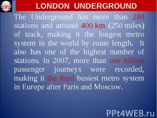 The Underground has more than 280 stations and around 400 km (250 mile