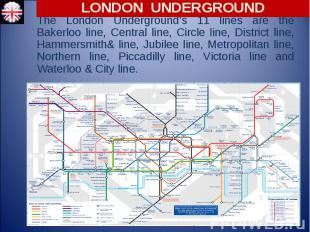 The London Underground's 11 lines are the Bakerloo line, Central line, Circle li