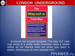 "Someone has actually designed ""The Way Out"" tube map which is a pretty useful in"