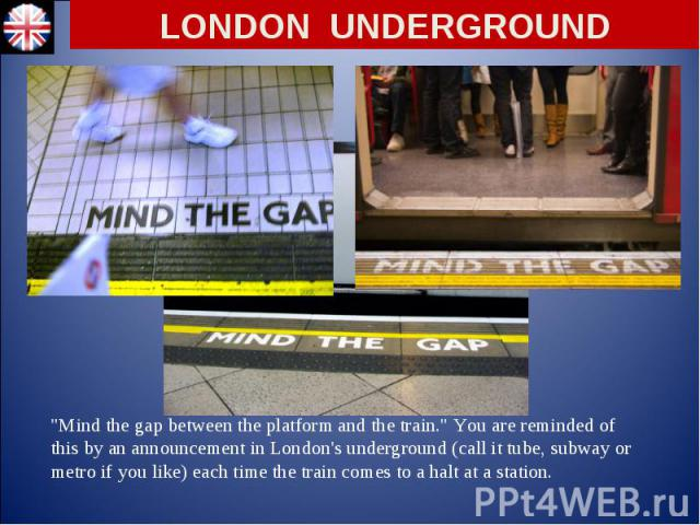 """Mind the gap between the platform and the train."" You are reminded of this by an announcement in London's underground (call it tube, subway or metro if you like) each time the train comes to a halt at a station. ""Mind the gap between…"