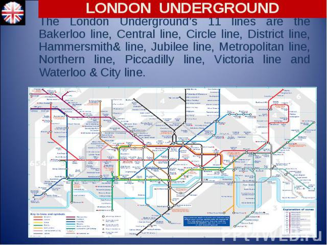 The London Underground's 11 lines are the Bakerloo line, Central line, Circle line, District line, Hammersmith& line, Jubilee line, Metropolitan line, Northern line, Piccadilly line, Victoria line and Waterloo & City line.