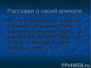 My room is small but nice. There are two windows in the room. There … a table an