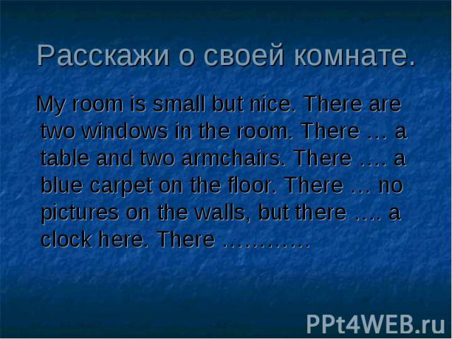 My room is small but nice. There are two windows in the room. There … a table and two armchairs. There …. a blue carpet on the floor. There … no pictures on the walls, but there …. a clock here. There ………… My room is small but nice. There are two wi…