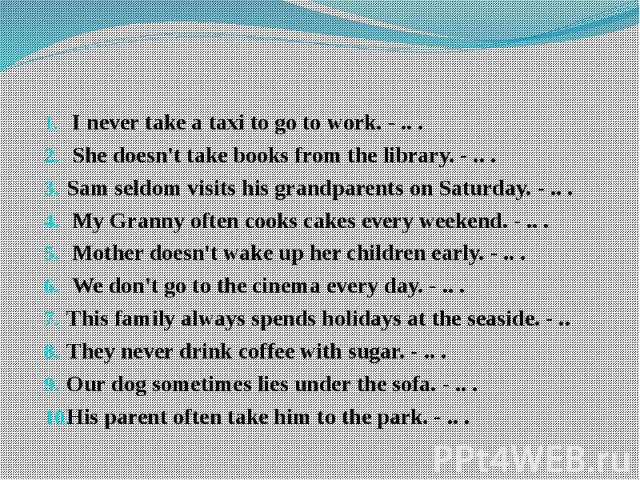 I never take a taxi to go to work. - .. . She doesn't take books from the library. - .. . Sam seldom visits his grandparents on Saturday. - .. . My Granny often cooks cakes every weekend. - .. . Mother doesn't wake up her children …