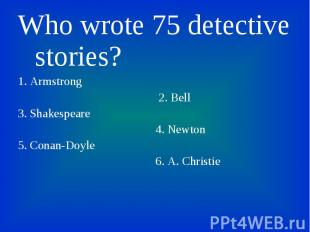 Who wrote 75 detective stories? Who wrote 75 detective stories? 1. Armstrong 2.